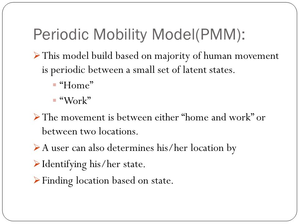 """Periodic Mobility Model(PMM):  This model build based on majority of human movement is periodic between a small set of latent states.  """"Home""""  """"Wor"""