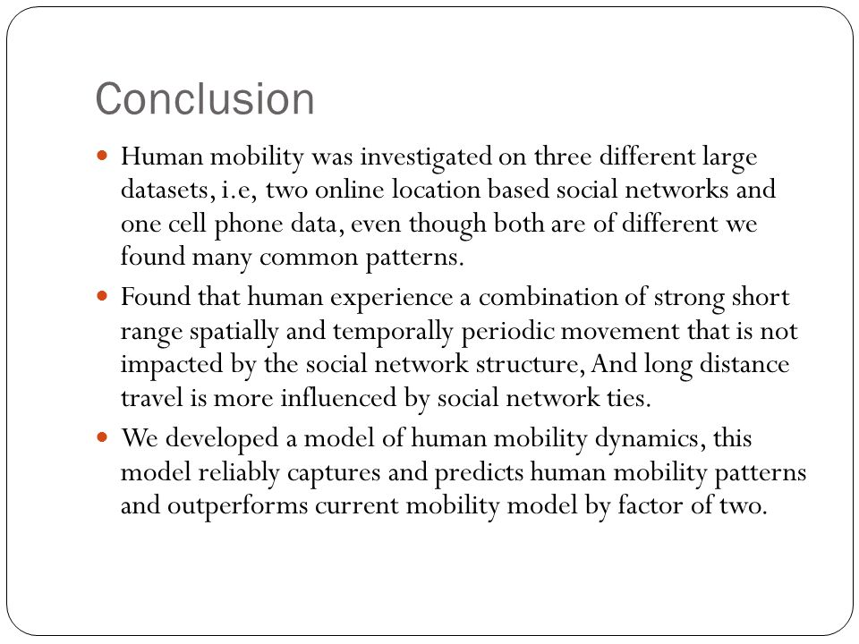 Conclusion Human mobility was investigated on three different large datasets, i.e, two online location based social networks and one cell phone data,