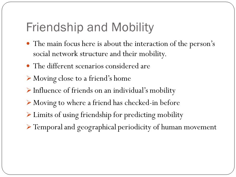 Friendship and Mobility The main focus here is about the interaction of the person's social network structure and their mobility. The different scenar