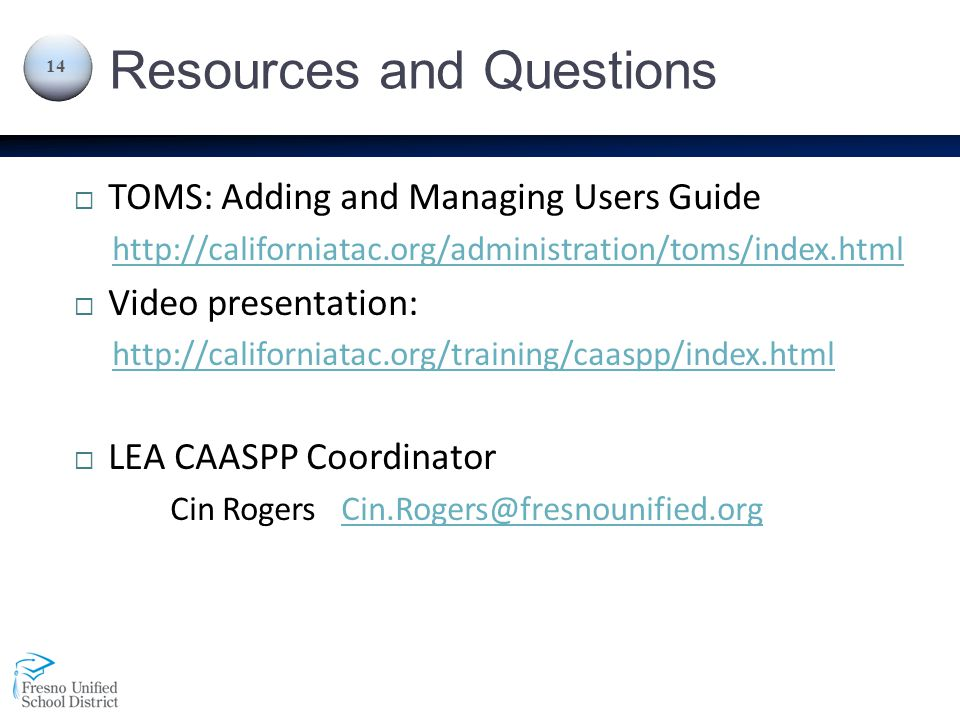 Resources and Questions  TOMS: Adding and Managing Users Guide http://californiatac.org/administration/toms/index.html  Video presentation: http://californiatac.org/training/caaspp/index.html  LEA CAASPP Coordinator Cin Rogers Cin.Rogers@fresnounified.orgCin.Rogers@fresnounified.org 14
