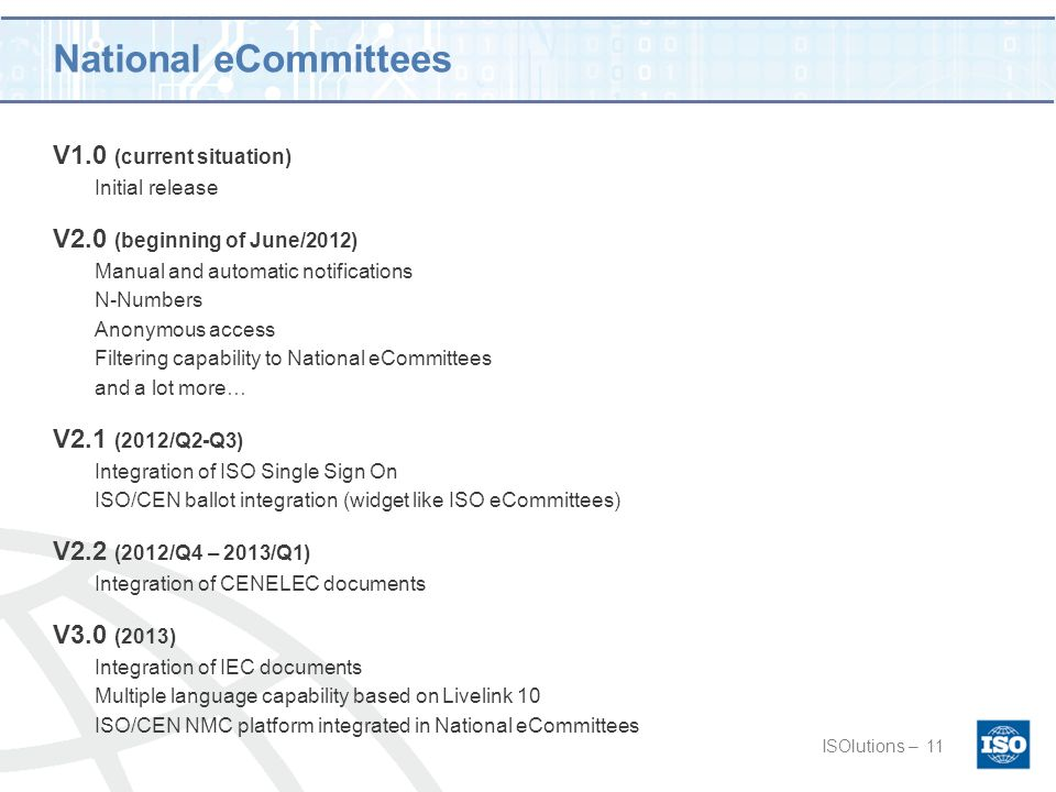National eCommittees V1.0 (current situation) Initial release V2.0 (beginning of June/2012) Manual and automatic notifications N-Numbers Anonymous access Filtering capability to National eCommittees and a lot more… V2.1 (2012/Q2-Q3) Integration of ISO Single Sign On ISO/CEN ballot integration (widget like ISO eCommittees) V2.2 (2012/Q4 – 2013/Q1) Integration of CENELEC documents V3.0 (2013) Integration of IEC documents Multiple language capability based on Livelink 10 ISO/CEN NMC platform integrated in National eCommittees ISOlutions –11