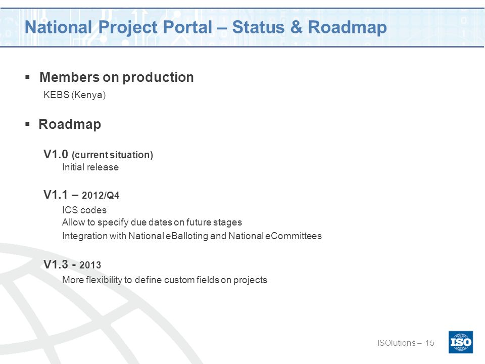National Project Portal – Status & Roadmap  Members on production KEBS (Kenya) ISOlutions –15  Roadmap V1.0 (current situation) Initial release V1.1 – 2012/Q4 ICS codes Allow to specify due dates on future stages Integration with National eBalloting and National eCommittees V1.3 - 2013 More flexibility to define custom fields on projects