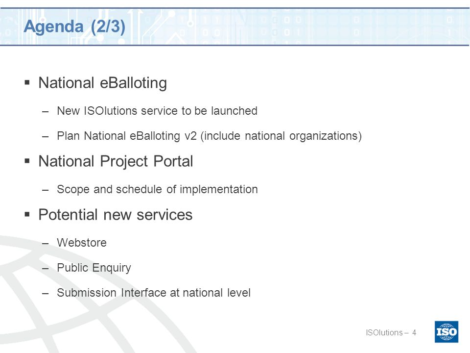 Agenda (2/3)  National eBalloting –New ISOlutions service to be launched –Plan National eBalloting v2 (include national organizations)  National Project Portal –Scope and schedule of implementation  Potential new services –Webstore –Public Enquiry –Submission Interface at national level ISOlutions –4