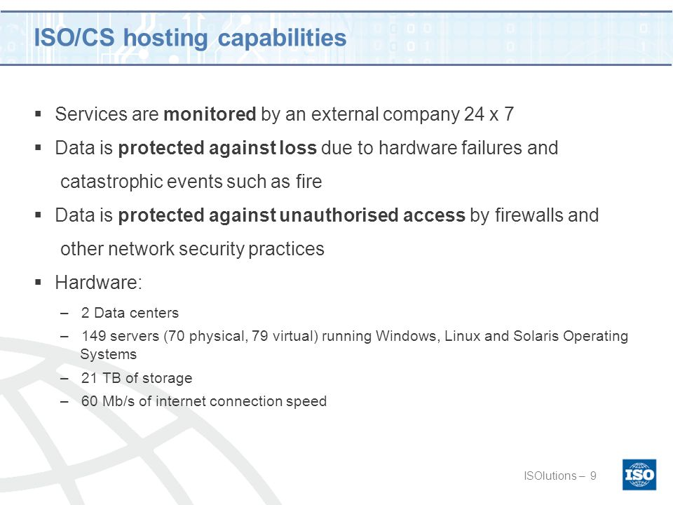 ISO/CS hosting capabilities ISOlutions –9  Services are monitored by an external company 24 x 7  Data is protected against loss due to hardware failures and catastrophic events such as fire  Data is protected against unauthorised access by firewalls and other network security practices  Hardware: –2 Data centers –149 servers (70 physical, 79 virtual) running Windows, Linux and Solaris Operating Systems –21 TB of storage –60 Mb/s of internet connection speed