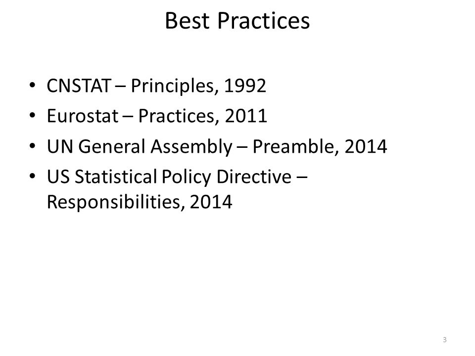 Best Practices CNSTAT – Principles, 1992 Eurostat – Practices, 2011 UN General Assembly – Preamble, 2014 US Statistical Policy Directive – Responsibilities, 2014 3