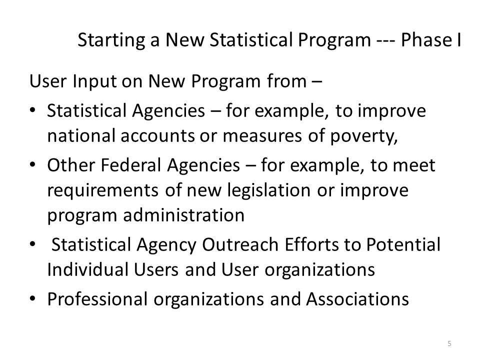 Starting a New Statistical Program --- Phase I User Input on New Program from – Statistical Agencies – for example, to improve national accounts or measures of poverty, Other Federal Agencies – for example, to meet requirements of new legislation or improve program administration Statistical Agency Outreach Efforts to Potential Individual Users and User organizations Professional organizations and Associations 5