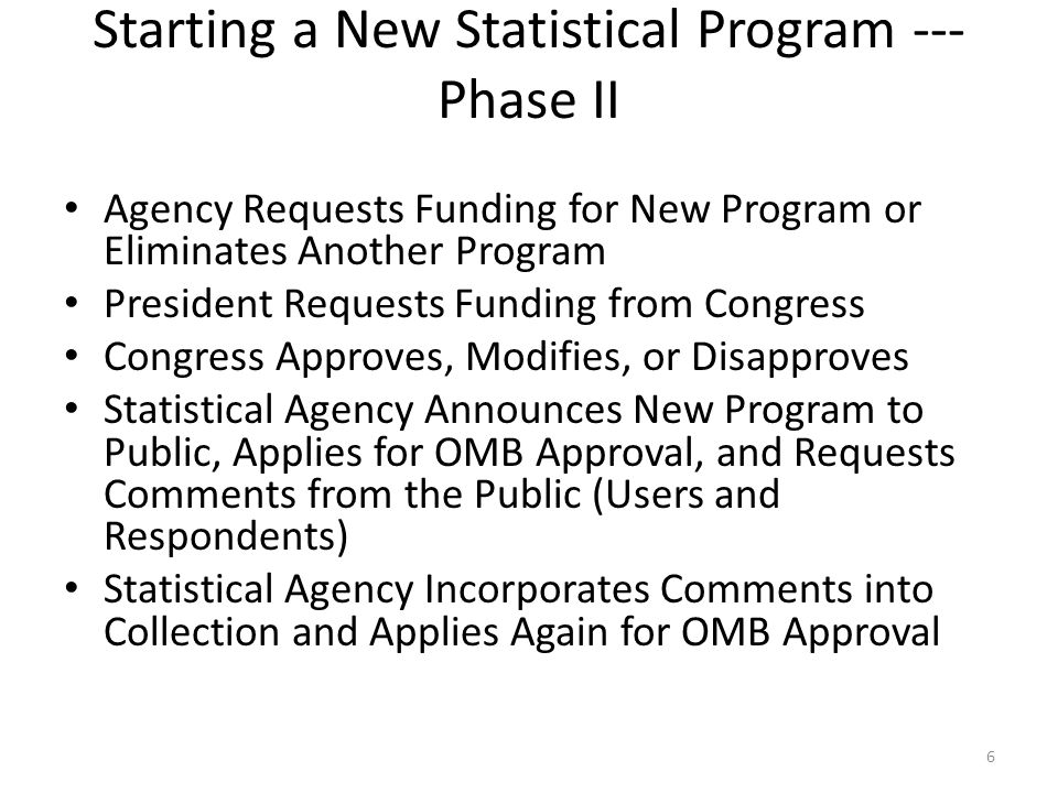 Starting a New Statistical Program --- Phase II Agency Requests Funding for New Program or Eliminates Another Program President Requests Funding from Congress Congress Approves, Modifies, or Disapproves Statistical Agency Announces New Program to Public, Applies for OMB Approval, and Requests Comments from the Public (Users and Respondents) Statistical Agency Incorporates Comments into Collection and Applies Again for OMB Approval 6