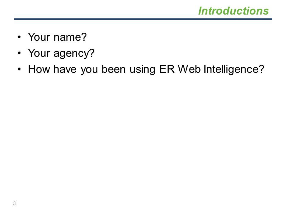 Your name? Your agency? How have you been using ER Web Intelligence? Introductions 3