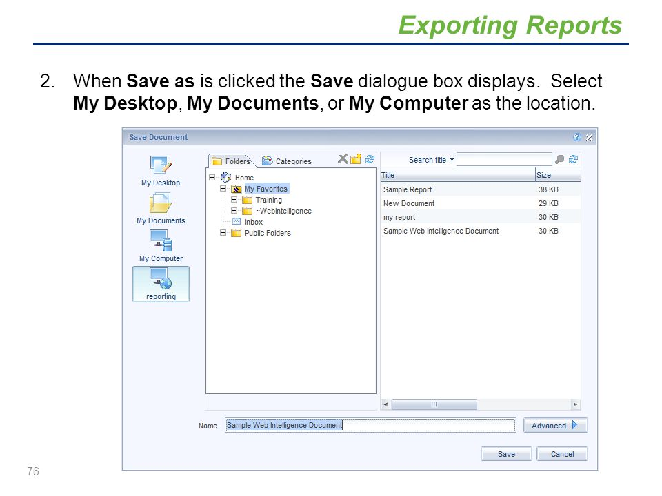 2.When Save as is clicked the Save dialogue box displays. Select My Desktop, My Documents, or My Computer as the location. 76 Exporting Reports