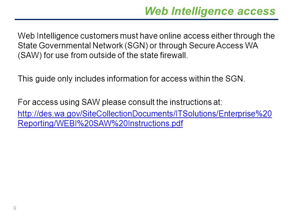 Web Intelligence customers must have online access either through the State Governmental Network (SGN) or through Secure Access WA (SAW) for use from