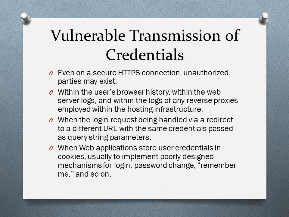 Vulnerable Transmission of Credentials O Even on a secure HTTPS connection, unauthorized parties may exist: O Within the user's browser history, withi