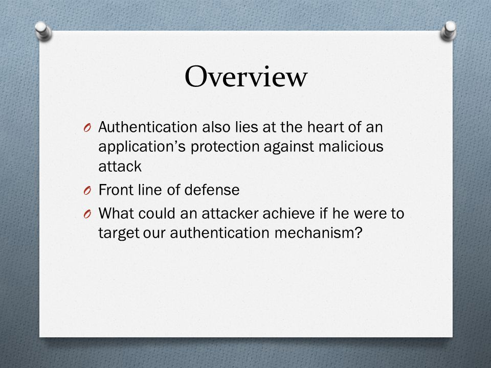 Overview O Authentication also lies at the heart of an application's protection against malicious attack O Front line of defense O What could an attac