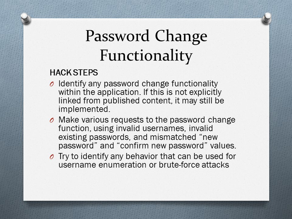 Password Change Functionality HACK STEPS O Identify any password change functionality within the application. If this is not explicitly linked from pu
