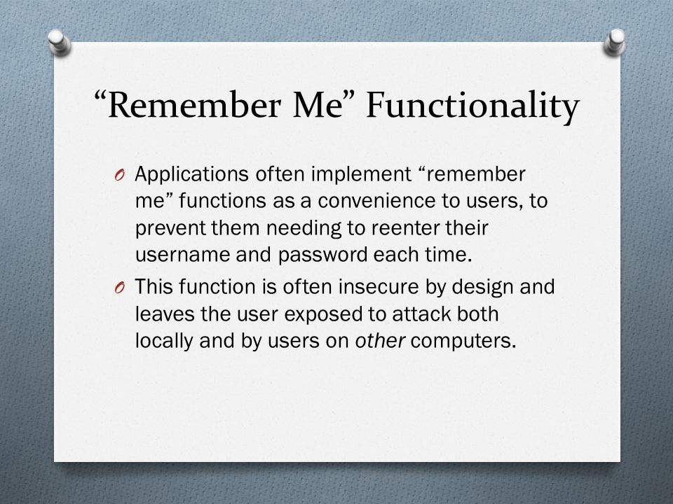 """""""Remember Me"""" Functionality O Applications often implement """"remember me"""" functions as a convenience to users, to prevent them needing to reenter their"""