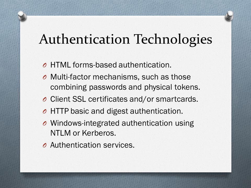 Authentication Technologies O HTML forms-based authentication. O Multi-factor mechanisms, such as those combining passwords and physical tokens. O Cli