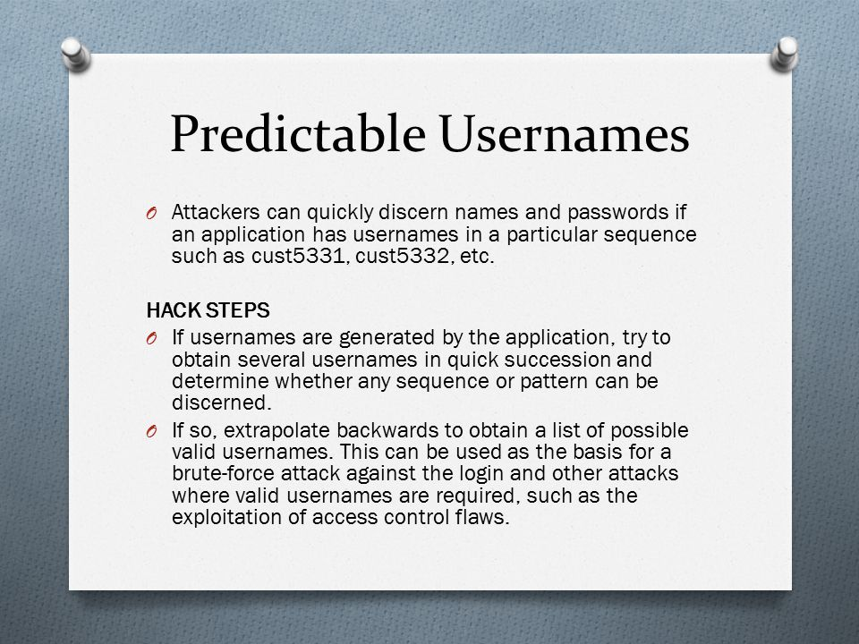 Predictable Usernames O Attackers can quickly discern names and passwords if an application has usernames in a particular sequence such as cust5331, c