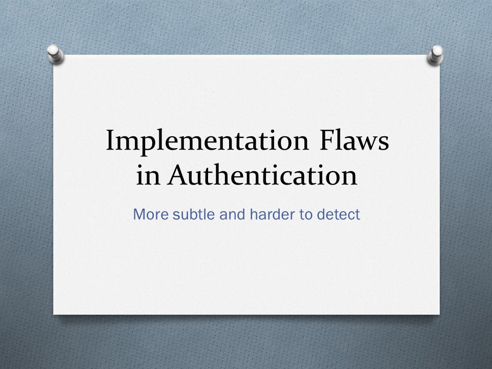 Implementation Flaws in Authentication More subtle and harder to detect