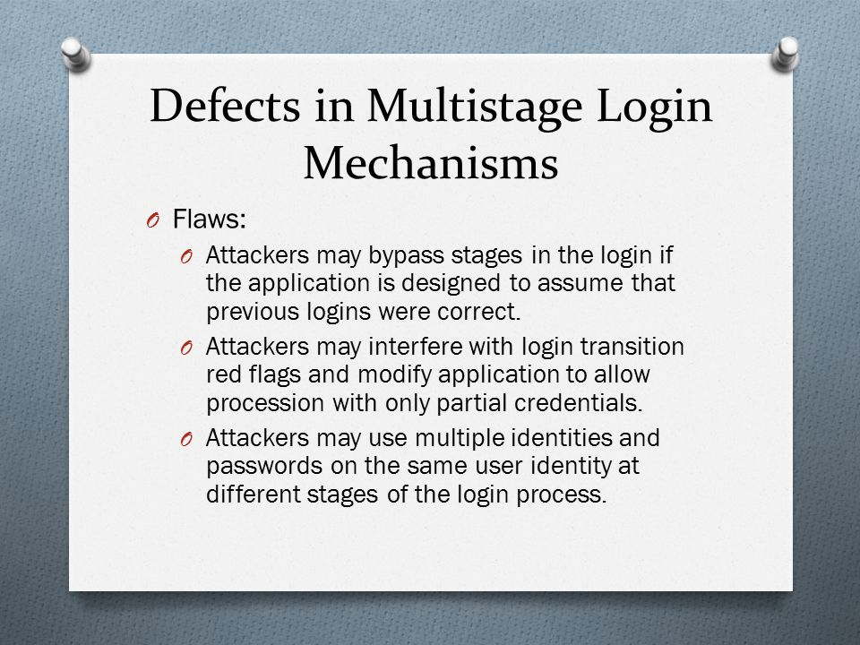 Defects in Multistage Login Mechanisms O Flaws: O Attackers may bypass stages in the login if the application is designed to assume that previous logi