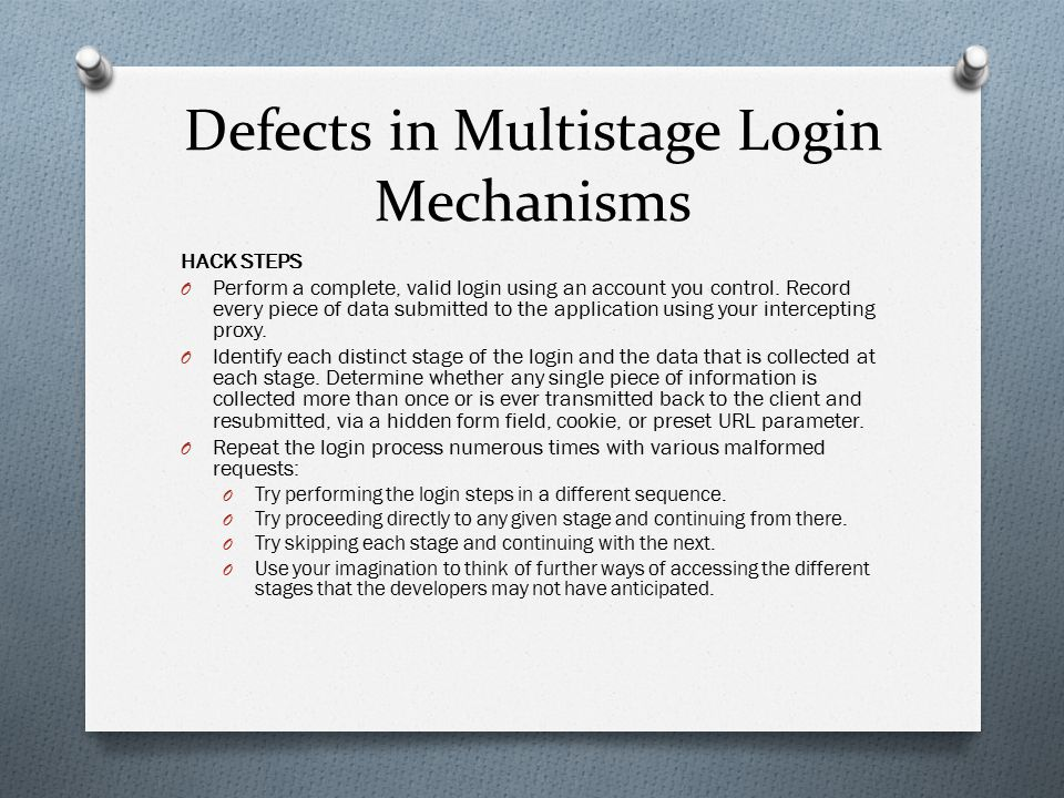 Defects in Multistage Login Mechanisms HACK STEPS O Perform a complete, valid login using an account you control. Record every piece of data submitted