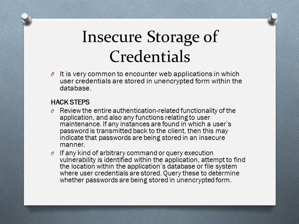 Insecure Storage of Credentials O It is very common to encounter web applications in which user credentials are stored in unencrypted form within the