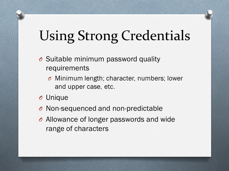 Using Strong Credentials O Suitable minimum password quality requirements O Minimum length; character, numbers; lower and upper case, etc. O Unique O