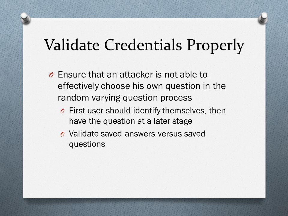 Validate Credentials Properly O Ensure that an attacker is not able to effectively choose his own question in the random varying question process O Fi