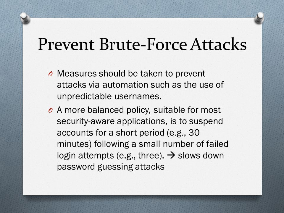 Prevent Brute-Force Attacks O Measures should be taken to prevent attacks via automation such as the use of unpredictable usernames. O A more balanced