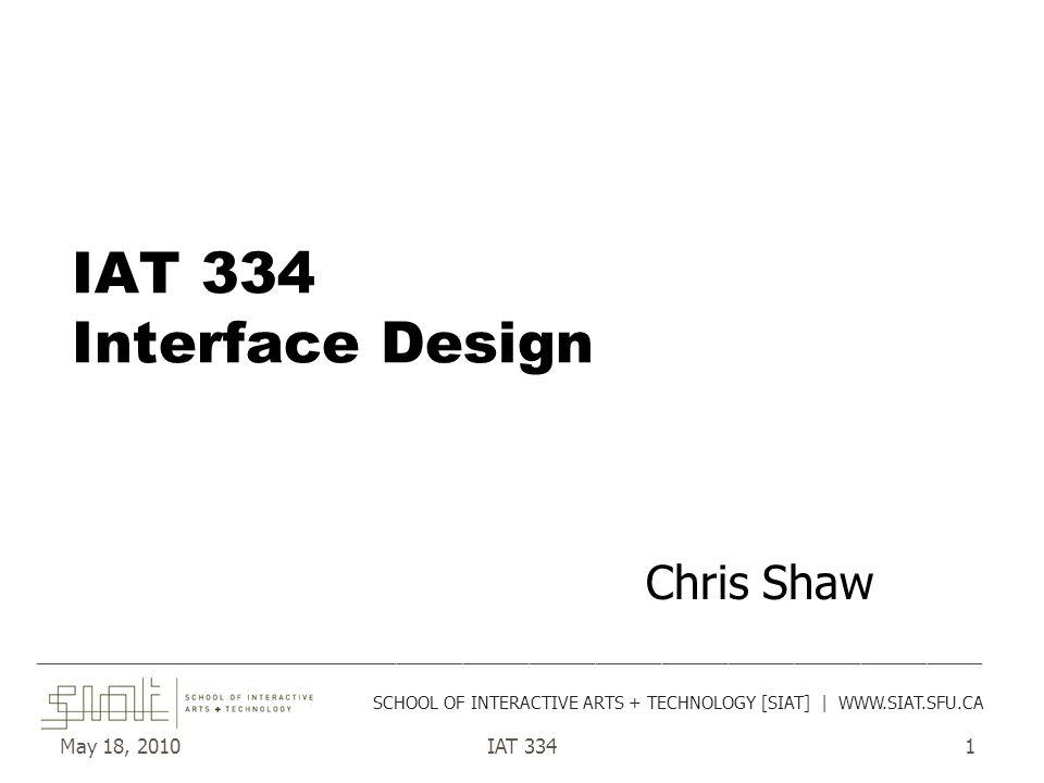 May 18, 2010IAT 3341 IAT 334 Interface Design Chris Shaw ______________________________________________________________________________________ SCHOOL