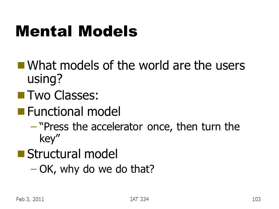 """Feb 3, 2011IAT 334103 Mental Models  What models of the world are the users using?  Two Classes:  Functional model –""""Press the accelerator once, th"""