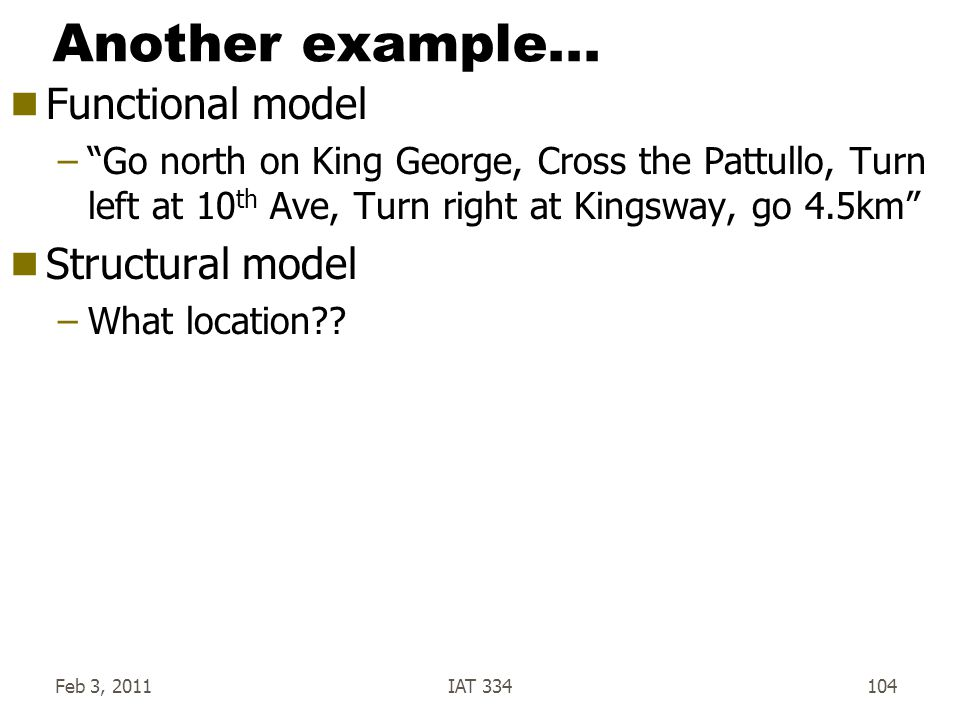 """Feb 3, 2011IAT 334104 Another example...  Functional model –""""Go north on King George, Cross the Pattullo, Turn left at 10 th Ave, Turn right at Kings"""