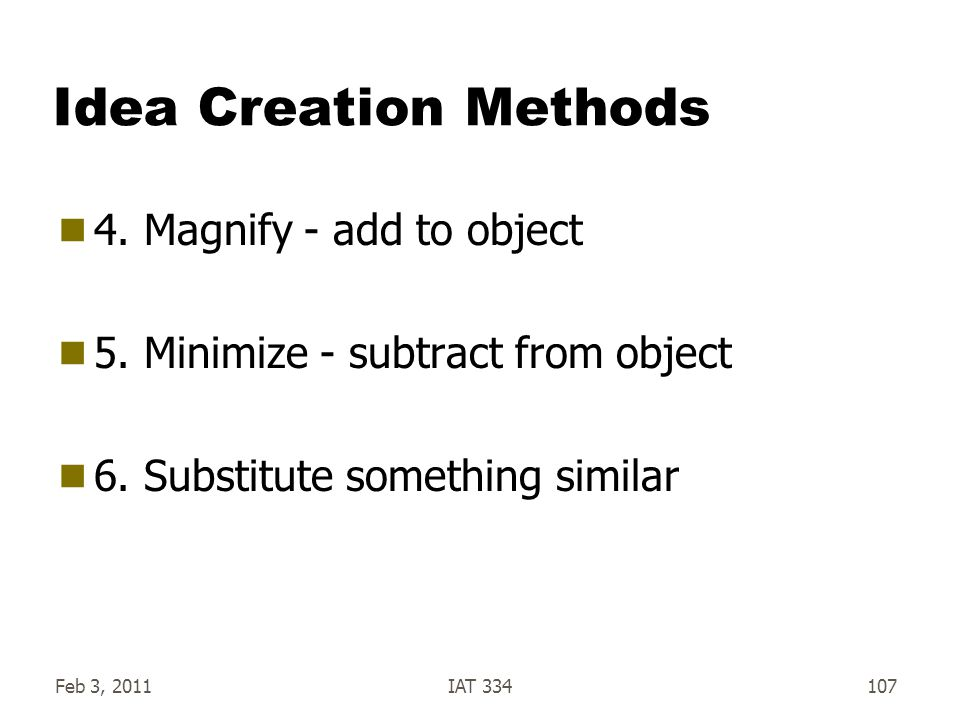 Feb 3, 2011IAT 334107 Idea Creation Methods  4. Magnify - add to object  5. Minimize - subtract from object  6. Substitute something similar