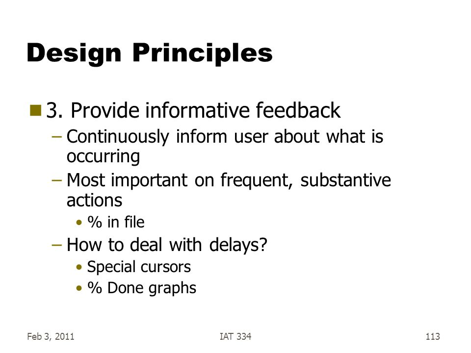 Feb 3, 2011IAT 334113 Design Principles  3. Provide informative feedback –Continuously inform user about what is occurring –Most important on frequen