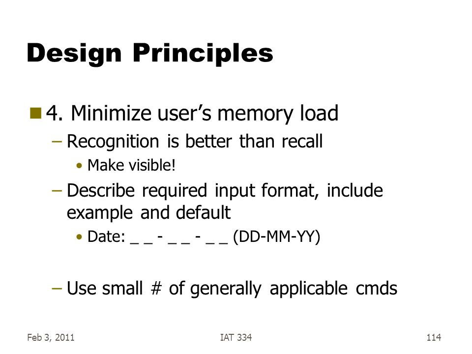Feb 3, 2011IAT 334114 Design Principles  4. Minimize user's memory load –Recognition is better than recall Make visible! –Describe required input for