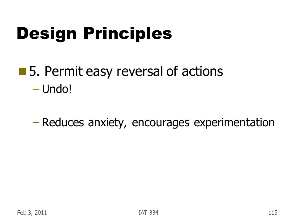 Feb 3, 2011IAT 334115 Design Principles  5. Permit easy reversal of actions –Undo! –Reduces anxiety, encourages experimentation
