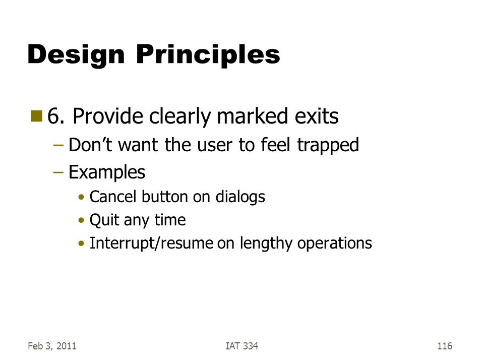 Feb 3, 2011IAT 334116 Design Principles  6. Provide clearly marked exits –Don't want the user to feel trapped –Examples Cancel button on dialogs Quit