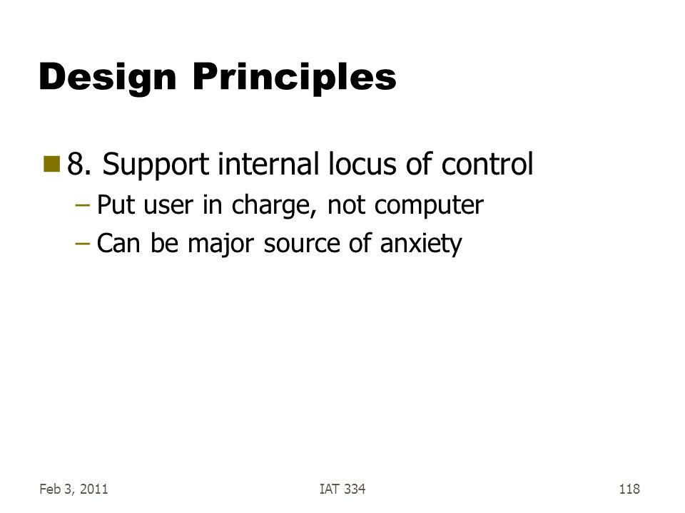 Feb 3, 2011IAT 334118 Design Principles  8. Support internal locus of control –Put user in charge, not computer –Can be major source of anxiety