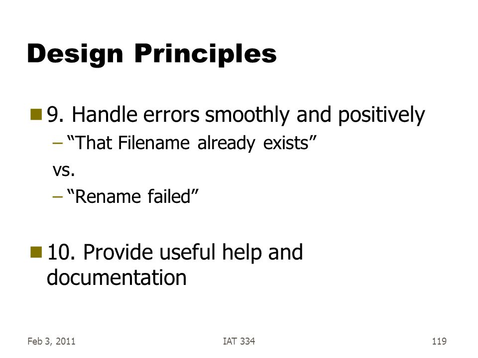 """Feb 3, 2011IAT 334119 Design Principles  9. Handle errors smoothly and positively –""""That Filename already exists"""" vs. –""""Rename failed""""  10. Provide"""