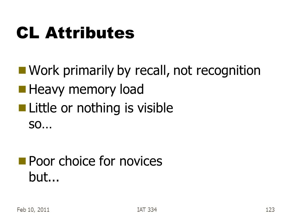 Feb 10, 2011IAT 334123 CL Attributes  Work primarily by recall, not recognition  Heavy memory load  Little or nothing is visible so…  Poor choice