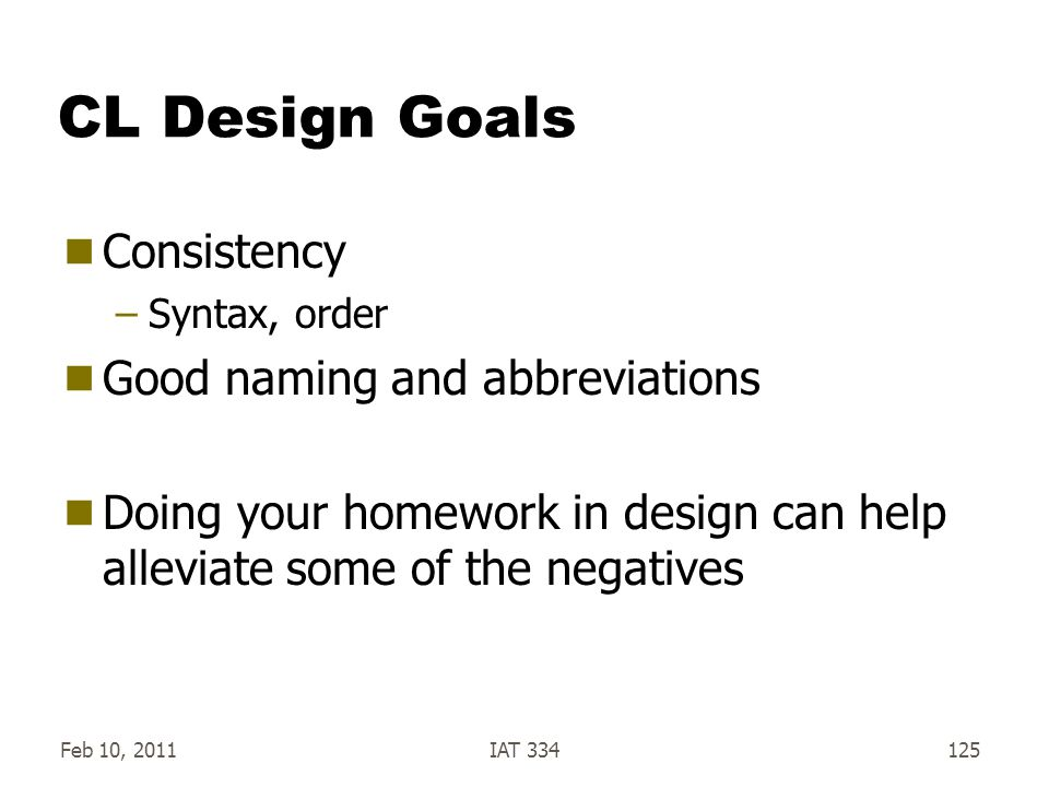 Feb 10, 2011IAT 334125 CL Design Goals  Consistency –Syntax, order  Good naming and abbreviations  Doing your homework in design can help alleviate