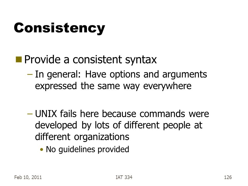 Feb 10, 2011IAT 334126 Consistency  Provide a consistent syntax –In general: Have options and arguments expressed the same way everywhere –UNIX fails