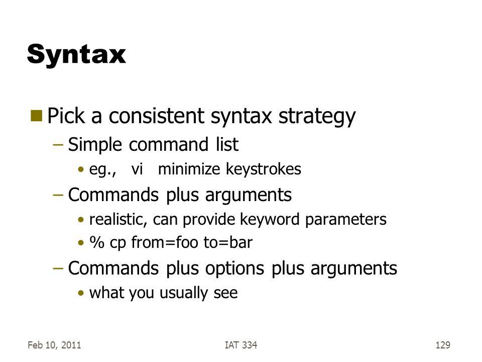 Feb 10, 2011IAT 334129 Syntax  Pick a consistent syntax strategy –Simple command list eg., vi minimize keystrokes –Commands plus arguments realistic,