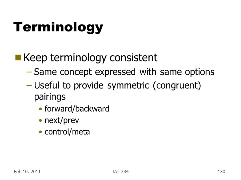 Feb 10, 2011IAT 334130 Terminology  Keep terminology consistent –Same concept expressed with same options –Useful to provide symmetric (congruent) pa