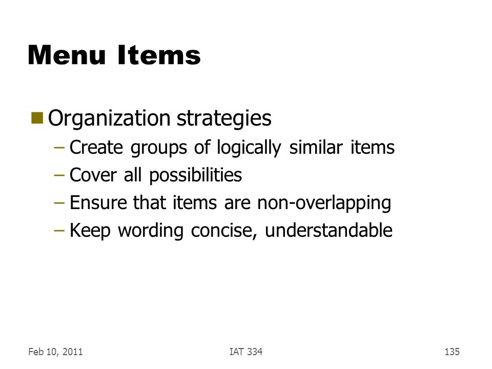 Feb 10, 2011IAT 334135 Menu Items  Organization strategies –Create groups of logically similar items –Cover all possibilities –Ensure that items are