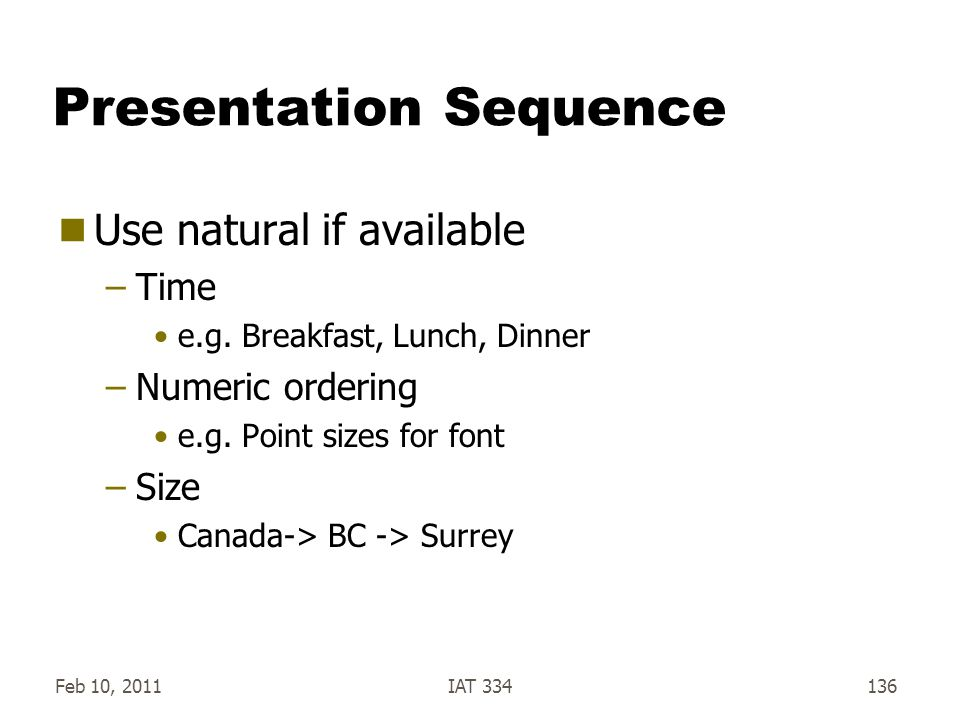 Feb 10, 2011IAT 334136 Presentation Sequence  Use natural if available –Time e.g. Breakfast, Lunch, Dinner –Numeric ordering e.g. Point sizes for fon