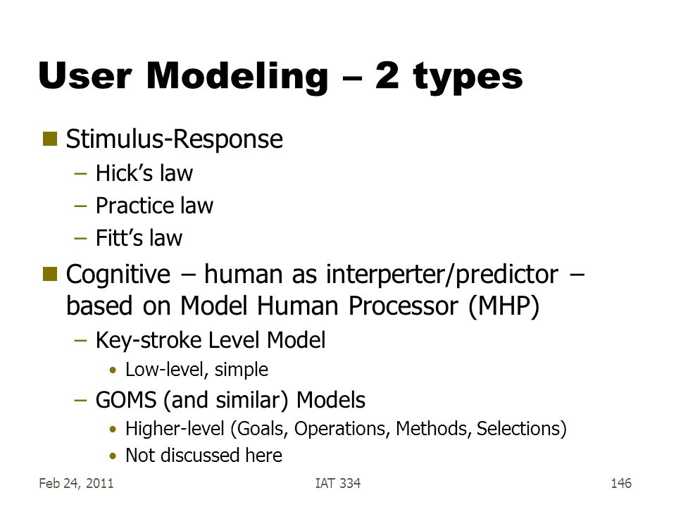User Modeling – 2 types  Stimulus-Response –Hick's law –Practice law –Fitt's law  Cognitive – human as interperter/predictor – based on Model Human