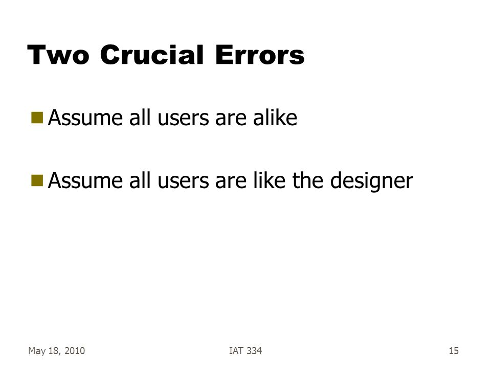 May 18, 2010IAT 33415 Two Crucial Errors  Assume all users are alike  Assume all users are like the designer