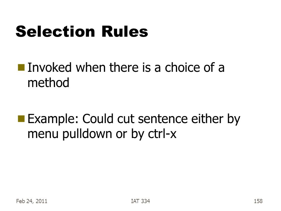 Feb 24, 2011IAT 334158 Selection Rules  Invoked when there is a choice of a method  Example: Could cut sentence either by menu pulldown or by ctrl-x