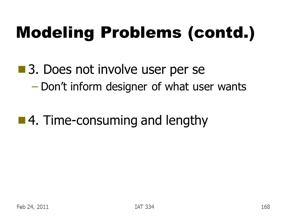 Feb 24, 2011IAT 334168 Modeling Problems (contd.)  3. Does not involve user per se –Don't inform designer of what user wants  4. Time-consuming and