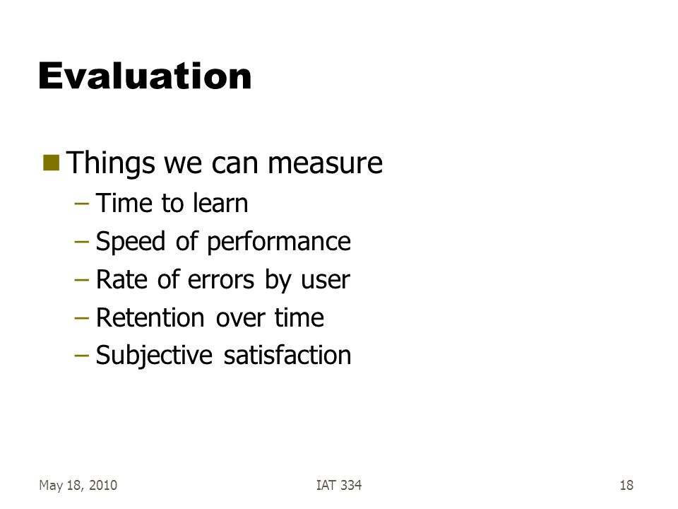 May 18, 2010IAT 33418 Evaluation  Things we can measure –Time to learn –Speed of performance –Rate of errors by user –Retention over time –Subjective