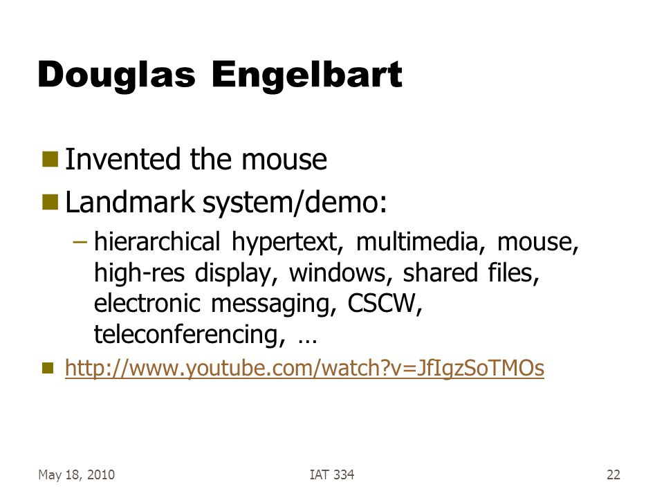 May 18, 2010IAT 33422 Douglas Engelbart  Invented the mouse  Landmark system/demo: –hierarchical hypertext, multimedia, mouse, high-res display, win